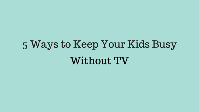 5 Ways to Keep Your Kids Busy